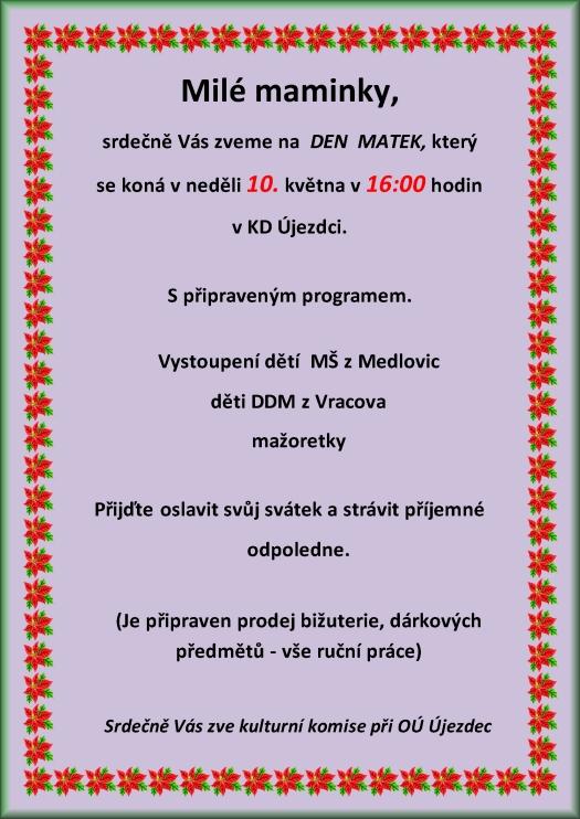 Milé maminky Srdečně Vás zveme na DEN MATEK který se koná v neděli 11. května 2014 v 14:00 hodin v kulturním domě Újezdec S připraveným programem: Vystoupení dětí z MŠ Medlovice Folklorního souboru LIPINA z Vracova Přijďte oslavit svůj svátek a strávit příjemné odpoledne. (Je připraven prodej bižuterie, dárkových předmětů - vše ruční práce) Srdečně Vás všechny zve kulturní komise při OÚ Újezdec