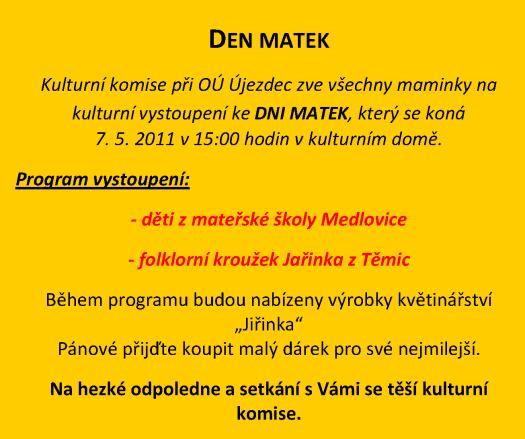 """DEN MATEK Kulturní komise při OÚ Újezdec zve všechny maminky na kulturní vystoupení ke DNI MATEK, který se koná 7. 5. 2011 v 15:00 hodin v kulturním domě. Program vystoupení: - děti z mateřské školy Medlovice - folklorní kroužek Jařinka z Těmic Během programu budou nabízeny výrobky květinářství """"Jiřinka"""" Pánové přijďte koupit malý dárek pro své nejmilejší. Na hezké odpoledne a setkání s Vámi se těší kulturní komise."""