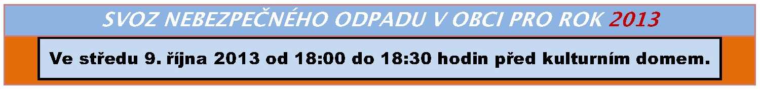 Svoz nebezpenho odpadu v obci pro rok 2013. Ve stedu 9. jna 2013 od 18:00 do 18:30 hodin ped kulturnm domem.